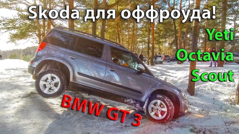 Перезалив Шкода для off roadA YETI и OCTAVIA SCOUT BMW GT 3 поехали на Off road