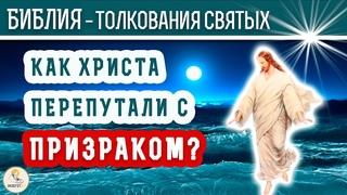 Как Христа перепутали с призраком? Толкования святых.