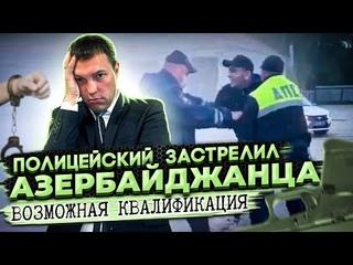 Полицейский ЗАСТРЕЛИЛ Азербайджанца // квалификация действий полицейского и возможный исход по делу