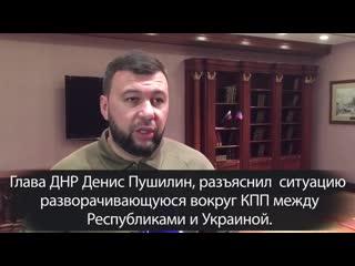 Глава ДНР Денис Пушилин, разъяснил  ситуацию разворачивающуюся вокруг КПП между Республиками и Украиной