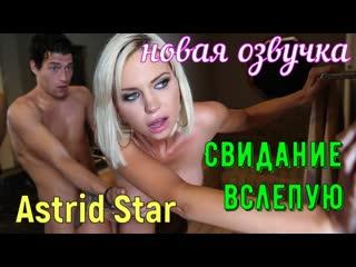 Astrid Star - Свидание вслепую (русские титры big tits, anal, brazzers, sex,porno, blowjob,milf инцест мамка озвучка на русском)