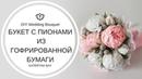 МАСТЕР-КЛАСС Букет из пионов из гофрированной бумаги I Как сделать свадебный букет из пионов