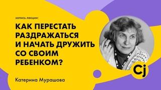"""Лекция Катерины Мурашовой """"Как перестать раздражаться и начать дружить со своим ребенком?"""""""
