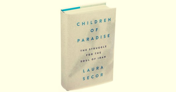 Children of Paradise: The Struggle for the Soul of Iran - Laura Secor