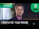 ▶️ Гюльчатай. Ради любви 16 серия - Мелодрама Фильмы и сериалы - Русские мелодрамы