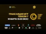 Трансляция турнира Tekken 7 на Tyumen Cyber Fest