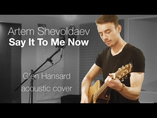 Artem Shevoldaev - Say It To Me Now (Glen Hansard cover)