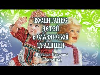 ВОСПИТАНИЕ ДЕТЕЙ В СЛАВЯНСКОЙ ТРАДИЦИИ Наталья Неволина (Светлена)