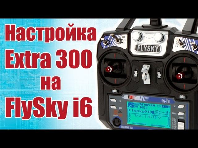 Советы моделистам Настройка Extra 300 на FlySky FS i6 Хобби Остров рф