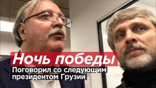 НОЧЬ ПОБЕДЫ. Поговорил со следующим президентом Грузии от партии Саакашвили