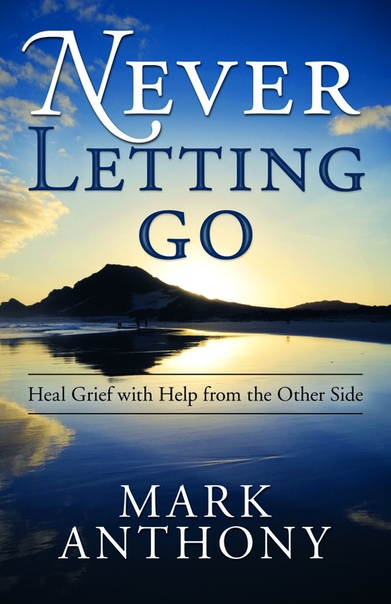 Never Letting Go Heal Grief with Help from the Other Side by Mark Anthony