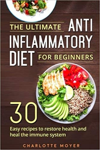The Ultimate Anti Inflammatory Diet for Beginners 30 Easy Recipes to Restore Health and Heal the Immune System