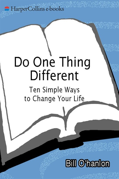 Do One Thing Different Ten Simple Ways to Change Your Life by Bill O'Hanlon