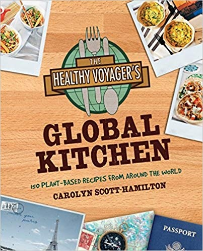 The Healthy Voyager's Global Kitchen 150 Plant-Based Recipes From Around the World