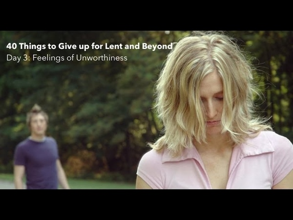 40 Things to Give up for Lent Feelings of Unworthiness