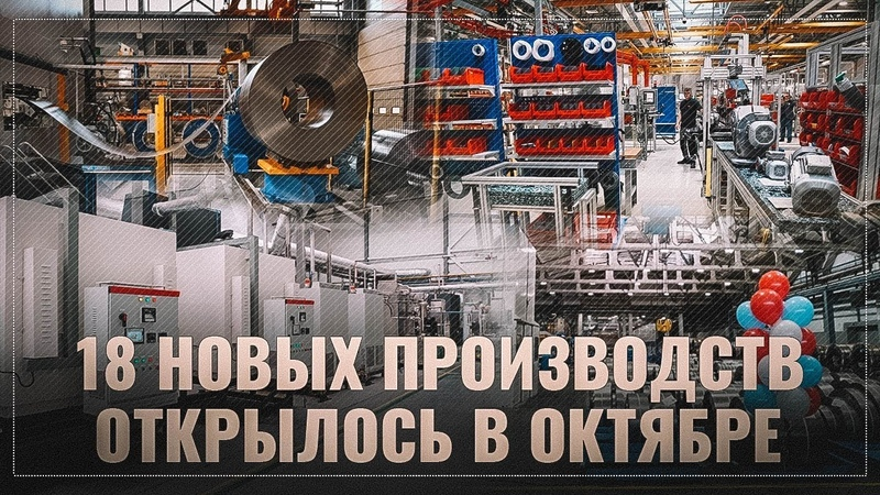 Всепропальщикам и нытикам не показывать! За октябрь в России открылось 18 новых производств!