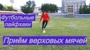 КАК ПРИНИМАТЬ ПЕРЕДАЧИ ВЕРХОМ - 3 лайфхака   Остановка и обработка мяча в футболе