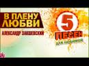 5 песен для любимой В ПЛЕНУ ЛЮБВИ Александр Закшевский