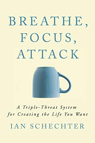 Breathe, Focus, Attack  A Triple - Threat System for Creating the Life You Want