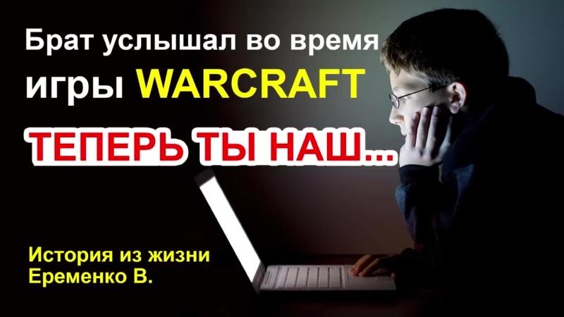 Брат услышал во время игры WARCRAFT ТЕПЕРЬ ТЫ НАШ История из жизни Еременко В