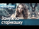 Новая премьера фильма от которой все В ШОКЕ - ЗАМУЖ ЗА СТАРИКАШКУ Русские мелодрамы новинки 2021