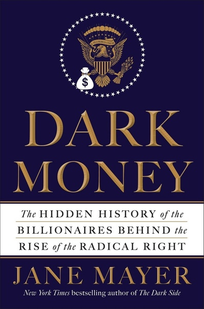 Dark Money The Hidden History of the Billionaires Behind the Rise of the Radical Right by Mayer Jane