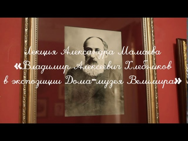 Лекция Александра Мамаева Владимир Алексеевич Хлебников в экспозиции Дома музея Велимира